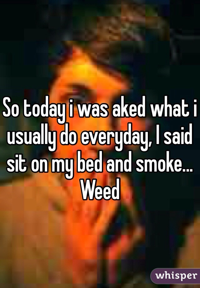 So today i was aked what i usually do everyday, I said sit on my bed and smoke... Weed