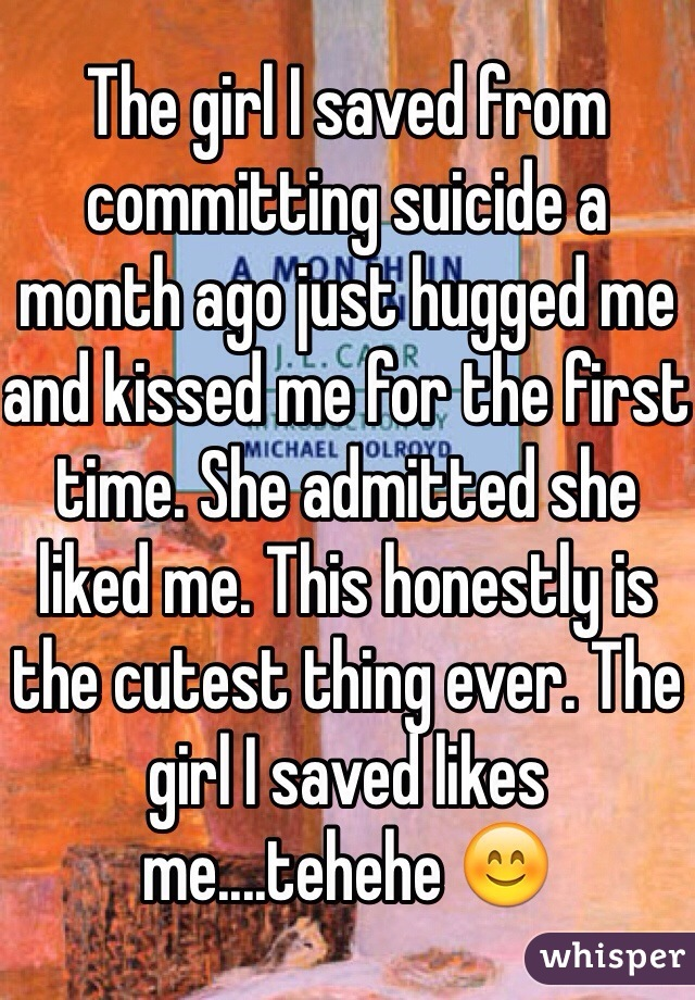 The girl I saved from committing suicide a month ago just hugged me and kissed me for the first time. She admitted she liked me. This honestly is the cutest thing ever. The girl I saved likes me....tehehe 😊