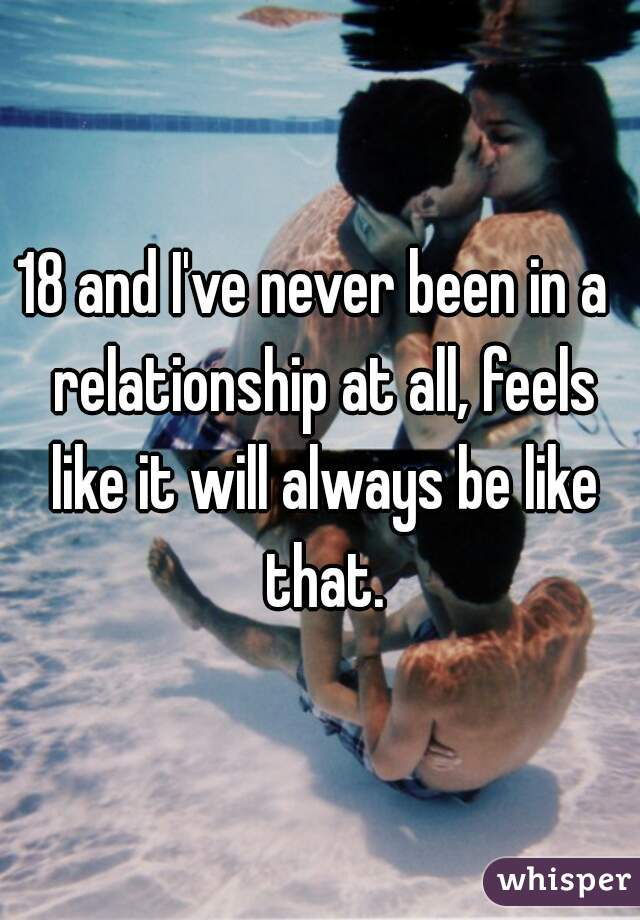 18 and I've never been in a  relationship at all, feels like it will always be like that.