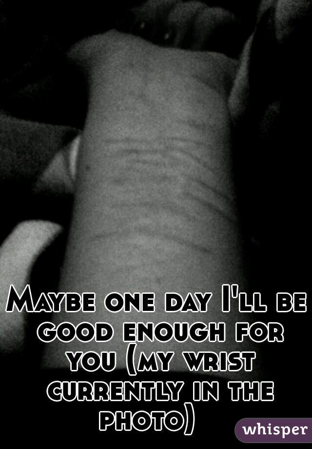 Maybe one day I'll be good enough for you (my wrist currently in the photo)