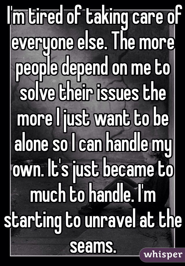 I'm tired of taking care of everyone else. The more people depend on me to solve their issues the more I just want to be alone so I can handle my own. It's just became to much to handle. I'm starting to unravel at the seams.