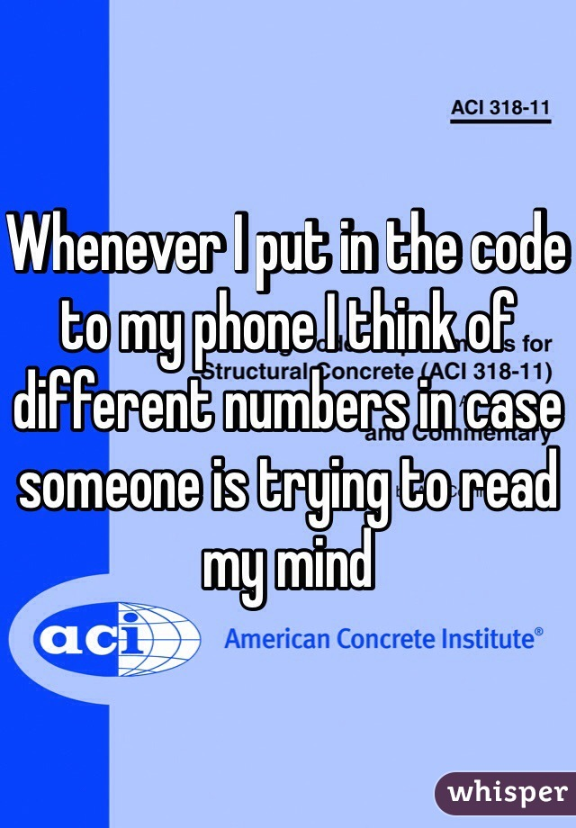 Whenever I put in the code to my phone I think of different numbers in case someone is trying to read my mind