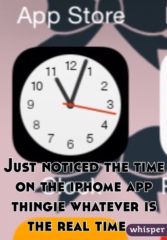 Just noticed the time on the iphome app thingie whatever is the real time ..