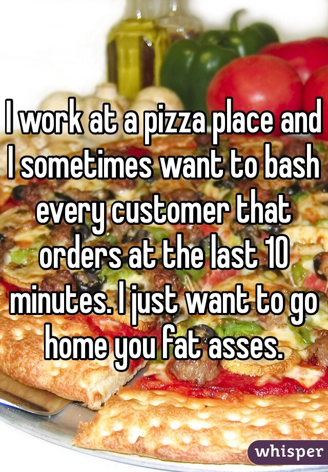 I work at a pizza place and I sometimes want to bash every customer that orders at the last 10 minutes. I just want to go home you fat asses.