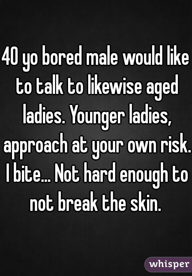 40 yo bored male would like to talk to likewise aged ladies. Younger ladies, approach at your own risk. I bite... Not hard enough to not break the skin.