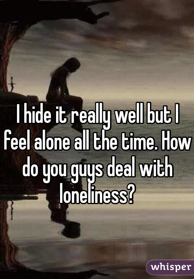I hide it really well but I feel alone all the time. How do you guys deal with loneliness?