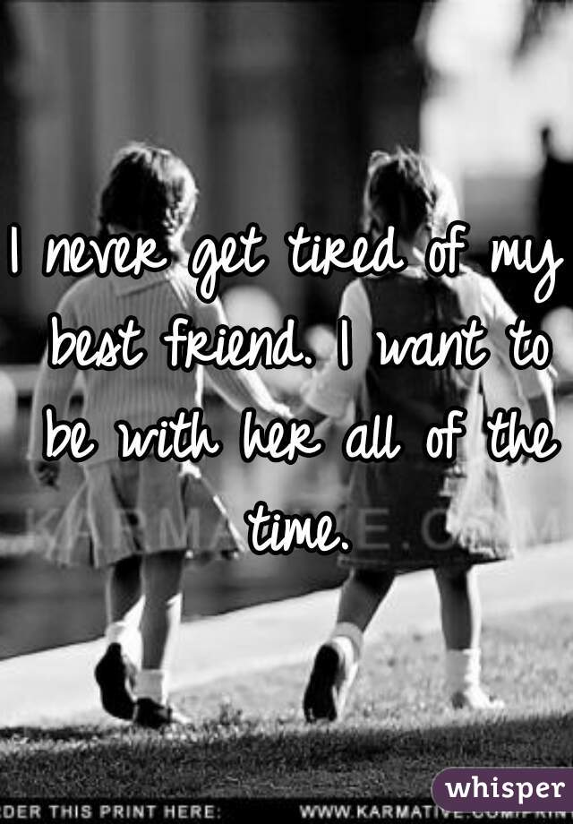 I never get tired of my best friend. I want to be with her all of the time.