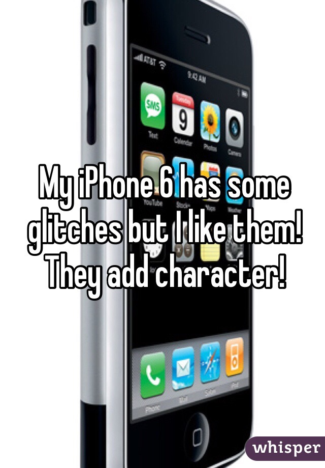 My iPhone 6 has some glitches but I like them! They add character!
