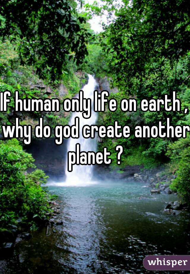 If human only life on earth , why do god create another planet ?