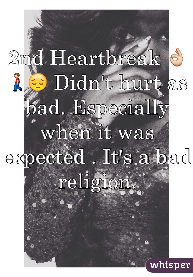 2nd Heartbreak 👌🚶😔 Didn't hurt as bad. Especially when it was expected . It's a bad religion.