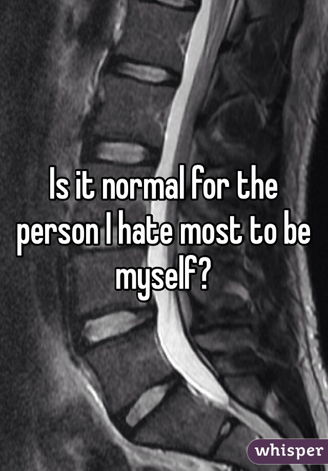 Is it normal for the person I hate most to be myself?