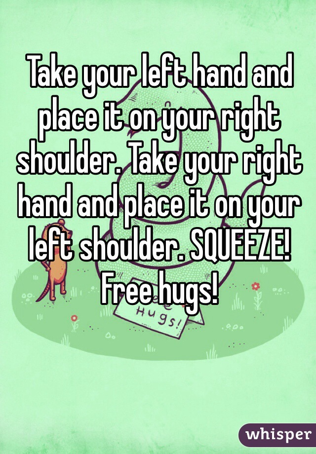 Take your left hand and place it on your right shoulder. Take your right hand and place it on your left shoulder. SQUEEZE! Free hugs!