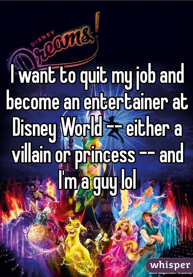 I want to quit my job and become an entertainer at Disney World -- either a villain or princess -- and I'm a guy lol