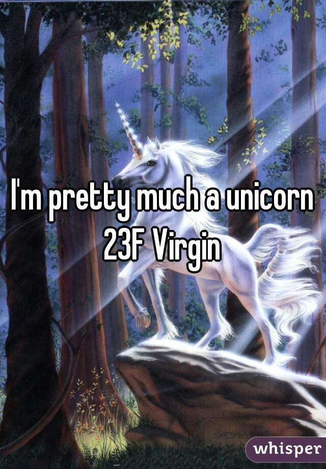 I'm pretty much a unicorn 23F Virgin