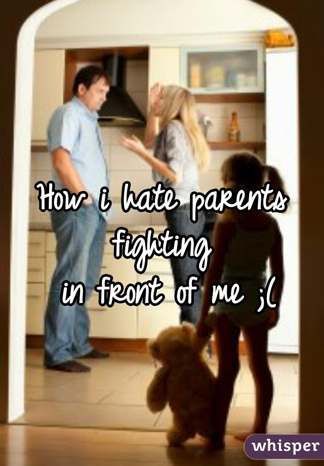 How i hate parents fighting   in front of me ;(