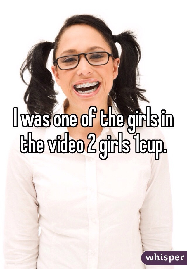 I was one of the girls in the video 2 girls 1cup.