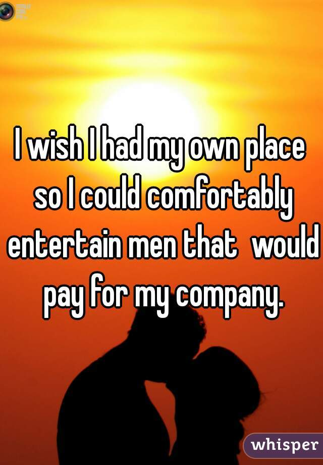 I wish I had my own place so I could comfortably entertain men that  would pay for my company.