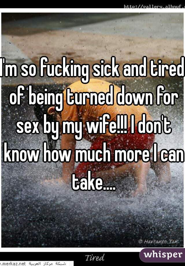 I'm so fucking sick and tired of being turned down for sex by my wife!!! I don't know how much more I can take....