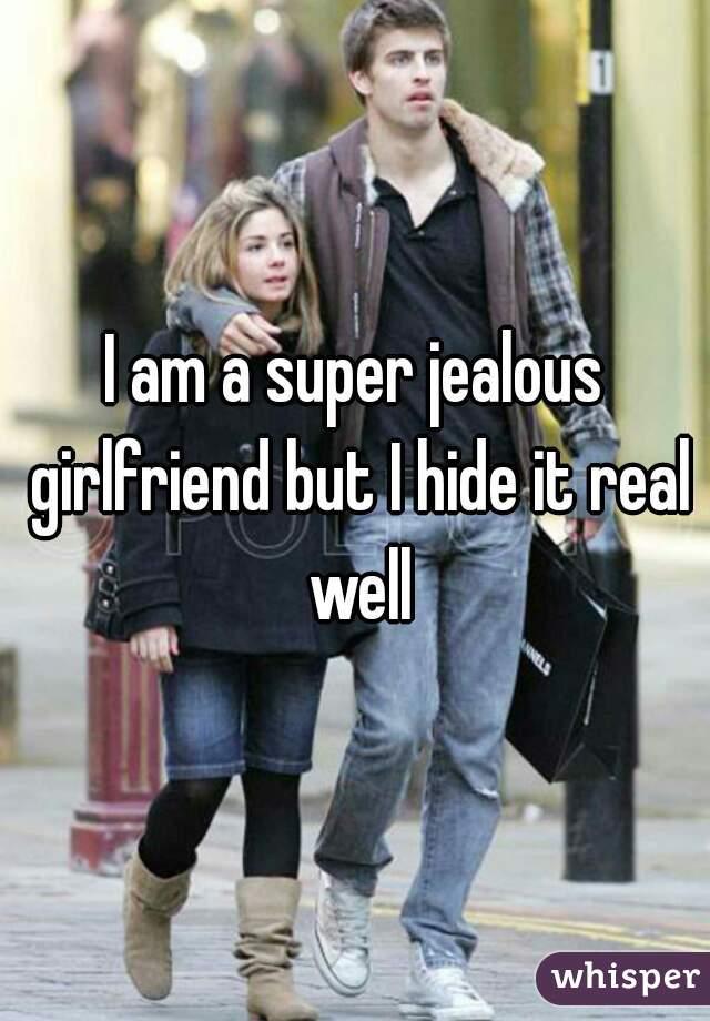 I am a super jealous girlfriend but I hide it real well