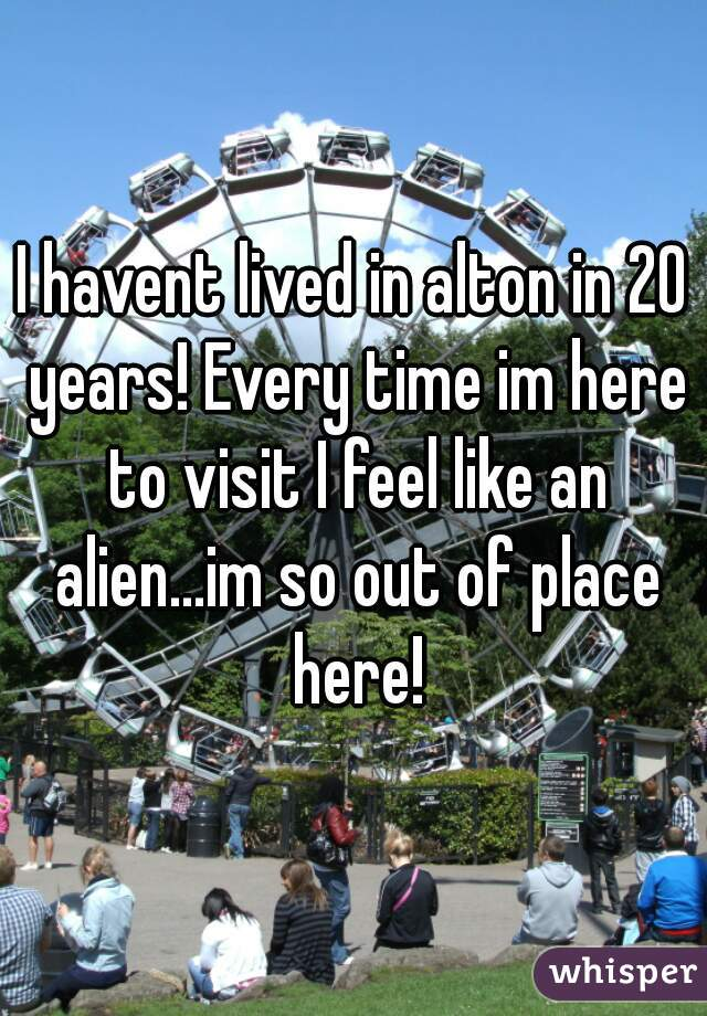 I havent lived in alton in 20 years! Every time im here to visit I feel like an alien...im so out of place here!