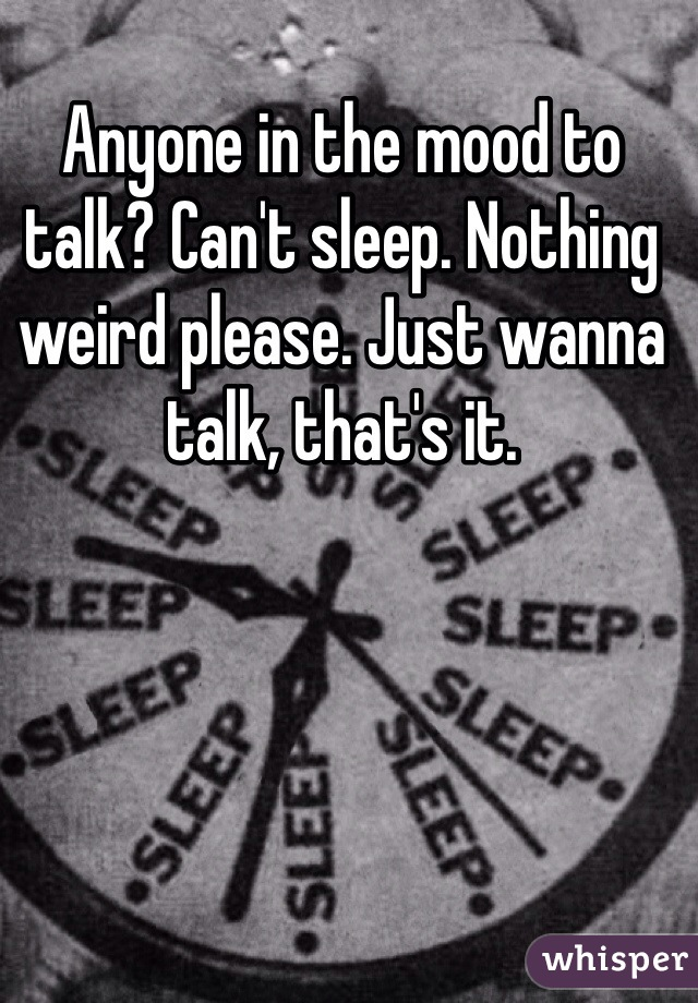 Anyone in the mood to talk? Can't sleep. Nothing weird please. Just wanna talk, that's it.