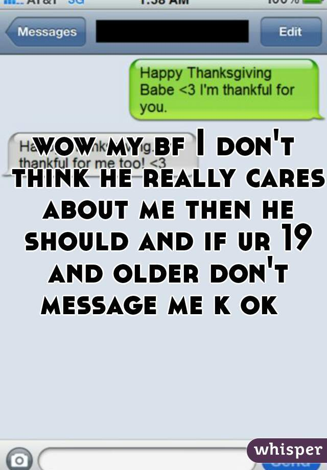 wow my bf I don't think he really cares about me then he should and if ur 19 and older don't message me k ok