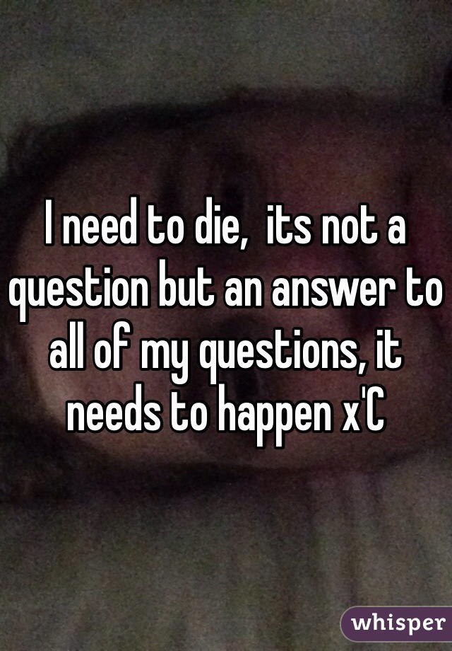 I need to die,  its not a question but an answer to all of my questions, it needs to happen x'C