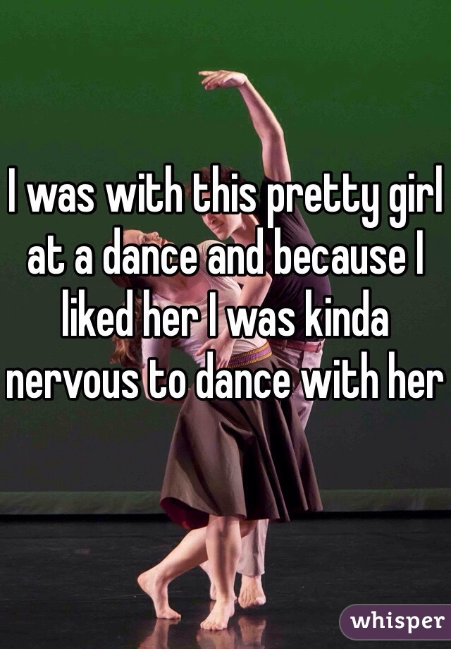 I was with this pretty girl at a dance and because I liked her I was kinda nervous to dance with her