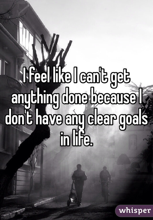 I feel like I can't get anything done because I don't have any clear goals in life.
