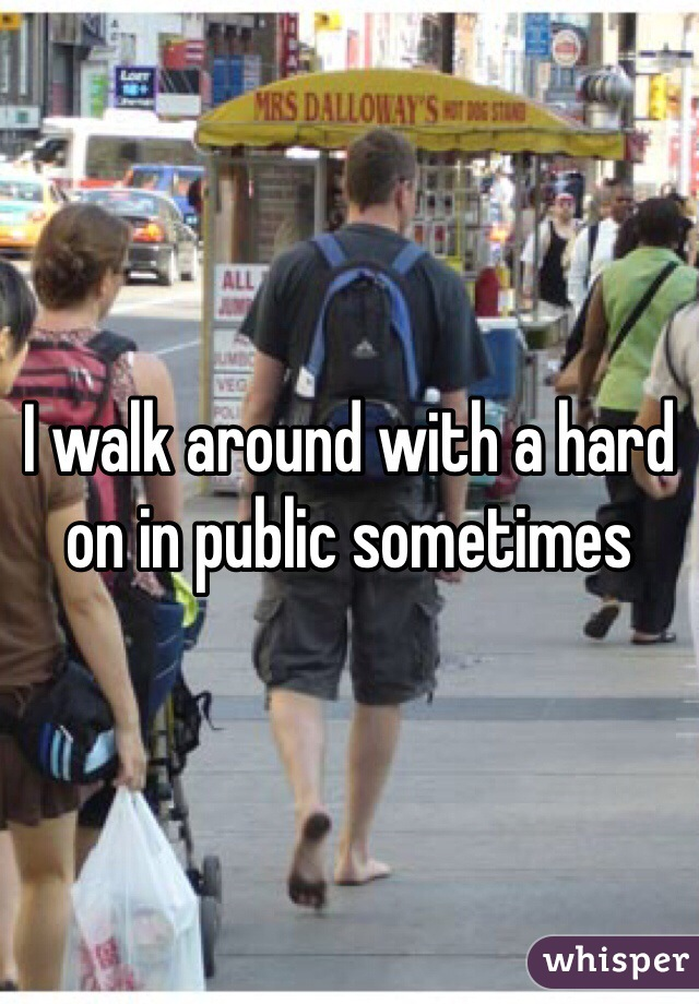 I walk around with a hard on in public sometimes
