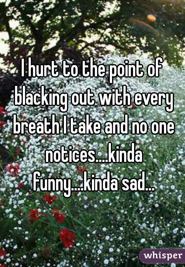 I hurt to the point of blacking out with every breath I take and no one notices....kinda funny....kinda sad...