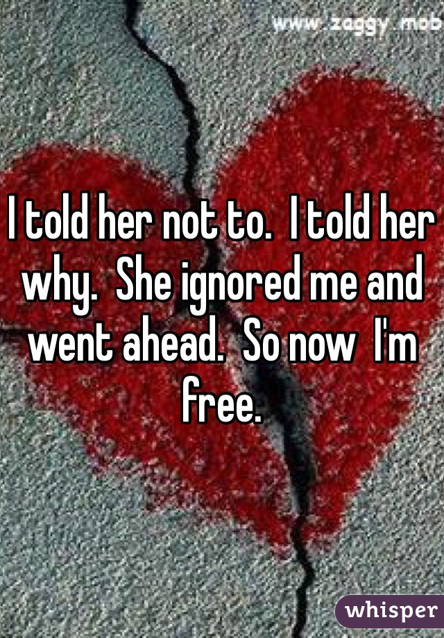 I told her not to.  I told her why.  She ignored me and went ahead.  So now  I'm free.