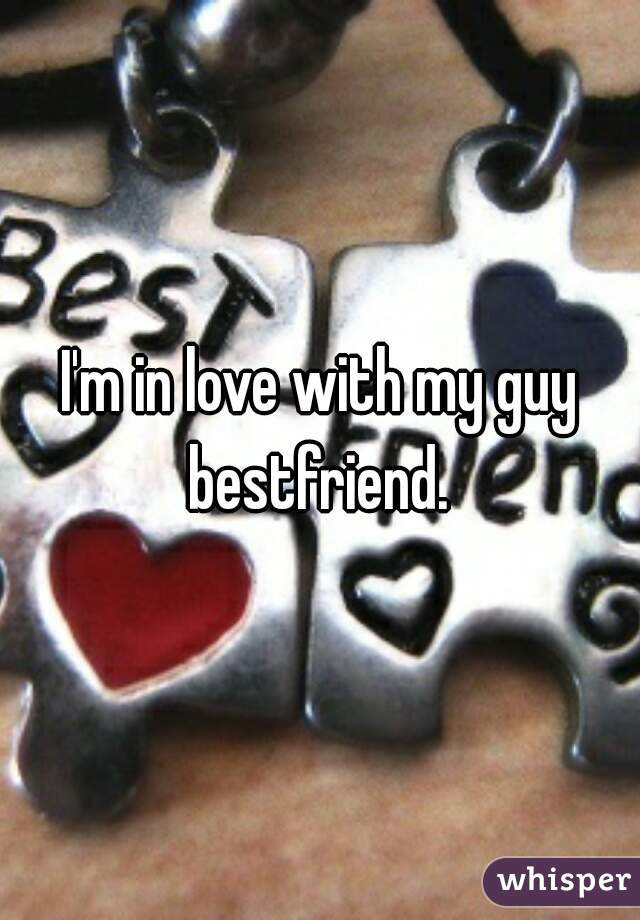 I'm in love with my guy bestfriend.