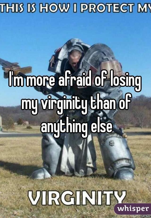 I'm more afraid of losing my virginity than of anything else