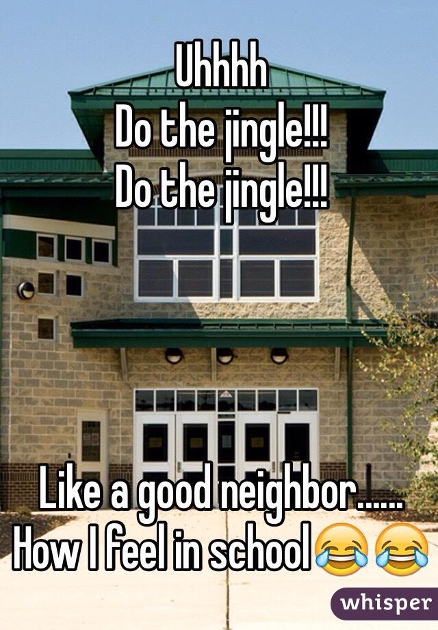 Uhhhh  Do the jingle!!! Do the jingle!!!     Like a good neighbor...... How I feel in school😂😂