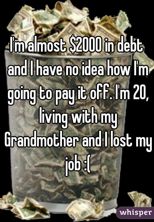 I'm almost $2000 in debt and I have no idea how I'm going to pay it off. I'm 20, living with my Grandmother and I lost my job :(