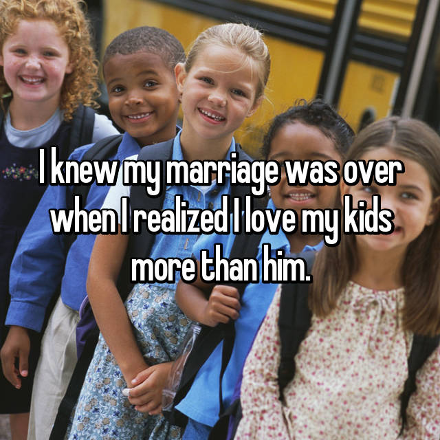I knew my marriage was over when I realized I love my kids more than him.