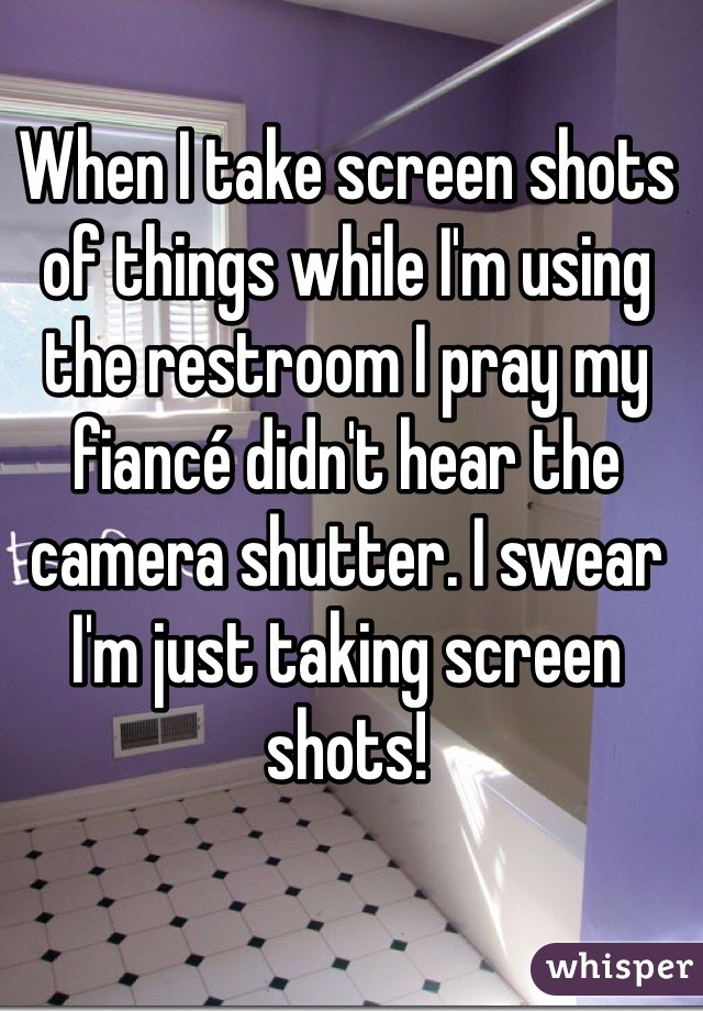When I take screen shots of things while I'm using the restroom I pray my fiancé didn't hear the camera shutter. I swear I'm just taking screen shots!