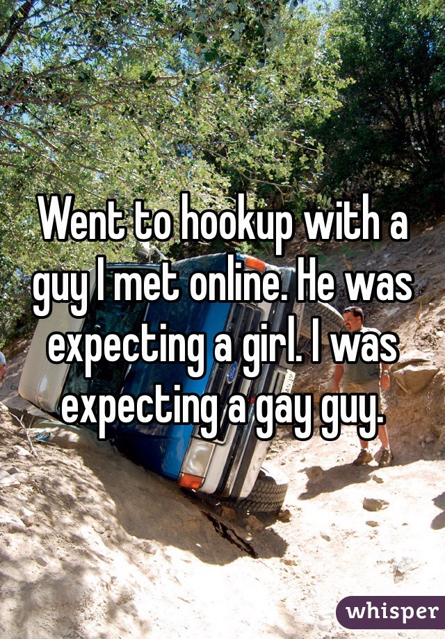 Went to hookup with a guy I met online. He was expecting a girl. I was expecting a gay guy.
