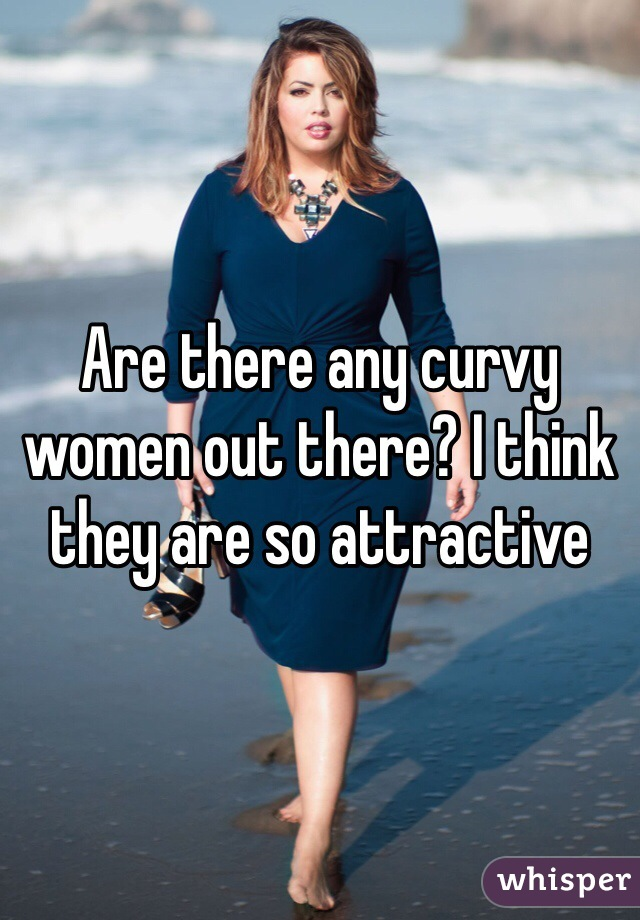 Are there any curvy women out there? I think they are so attractive