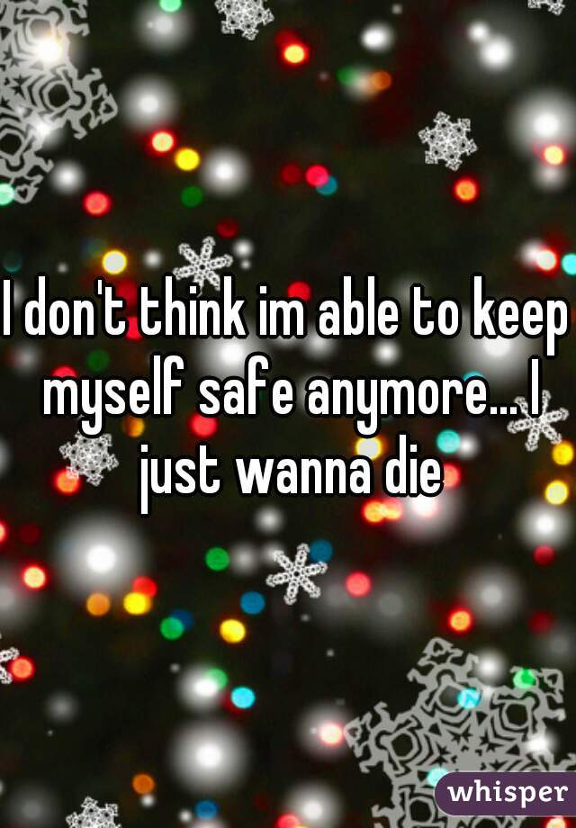 I don't think im able to keep myself safe anymore... I just wanna die