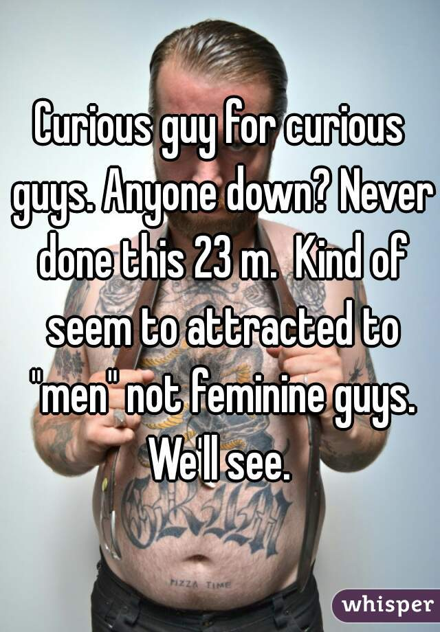 "Curious guy for curious guys. Anyone down? Never done this 23 m.  Kind of seem to attracted to ""men"" not feminine guys. We'll see."