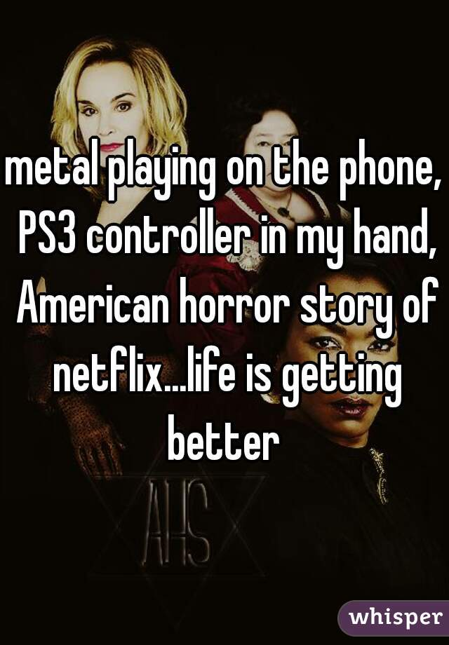 metal playing on the phone, PS3 controller in my hand, American horror story of netflix...life is getting better