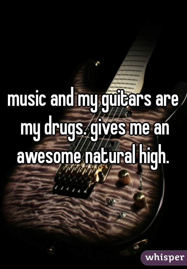 music and my guitars are my drugs. gives me an awesome natural high.