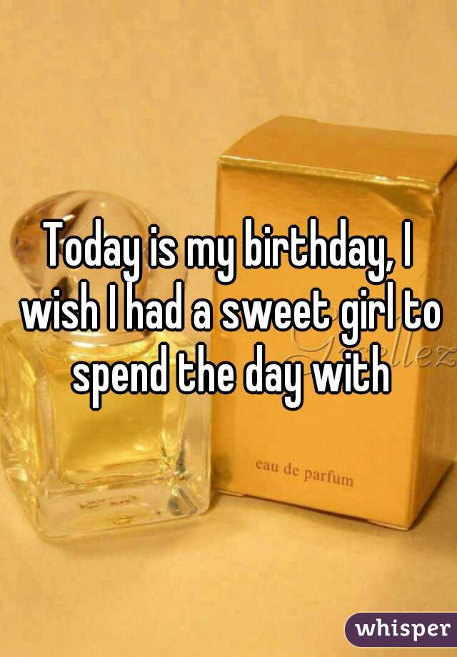 Today is my birthday, I wish I had a sweet girl to spend the day with