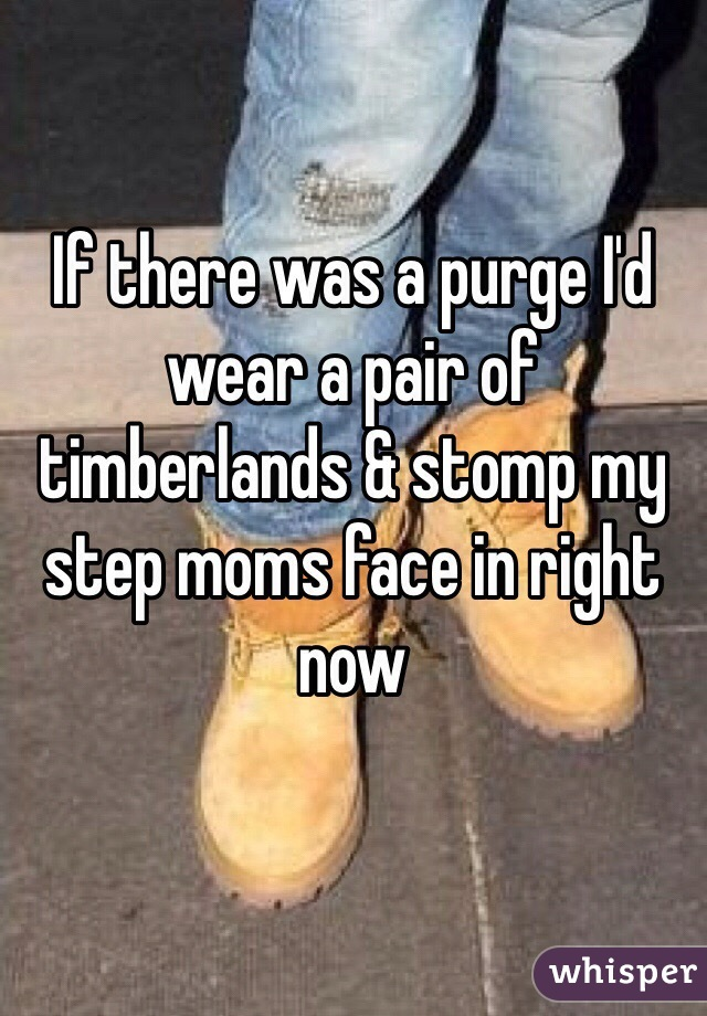 If there was a purge I'd wear a pair of timberlands & stomp my step moms face in right now