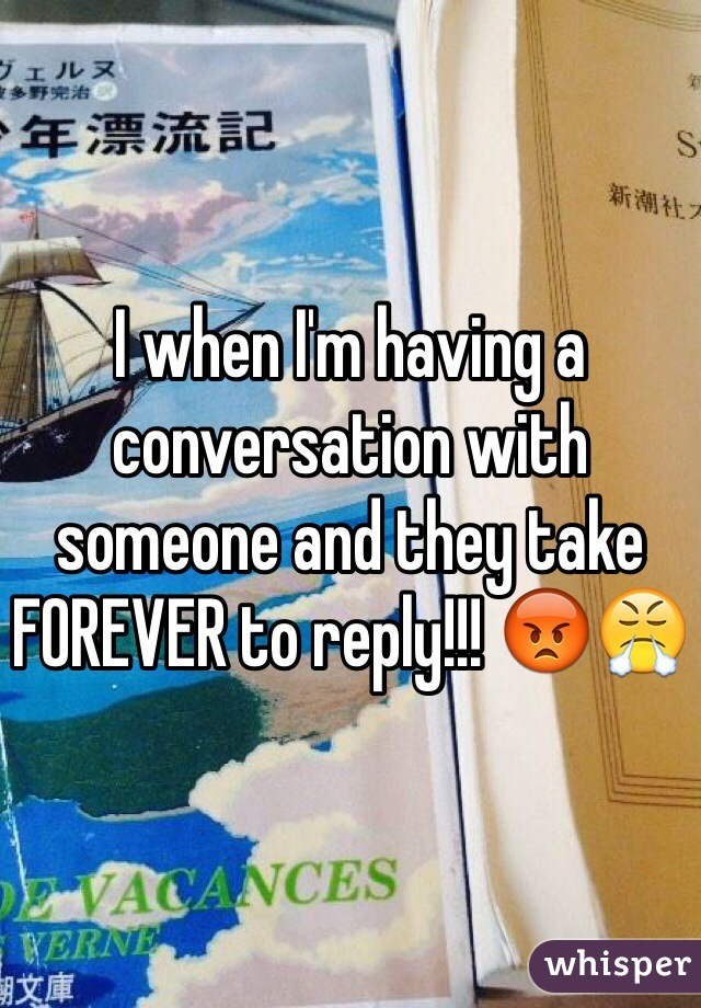 I when I'm having a conversation with someone and they take FOREVER to reply!!! 😡😤