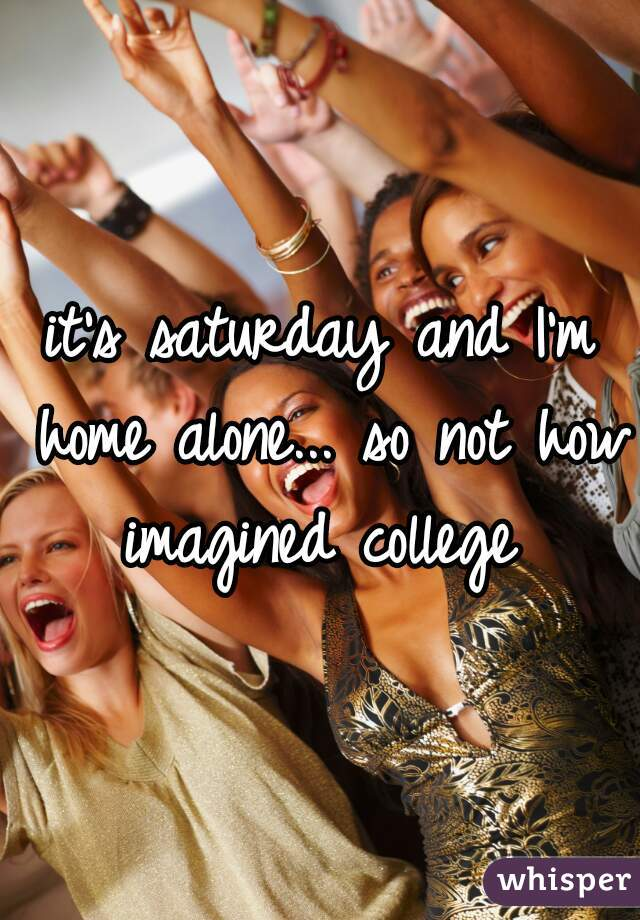 it's saturday and I'm home alone... so not how imagined college