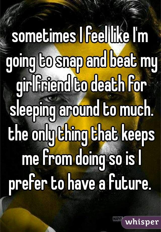 sometimes I feel like I'm going to snap and beat my girlfriend to death for sleeping around to much. the only thing that keeps me from doing so is I prefer to have a future.