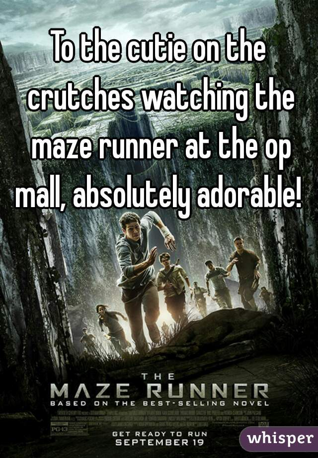 To the cutie on the crutches watching the maze runner at the op mall, absolutely adorable!